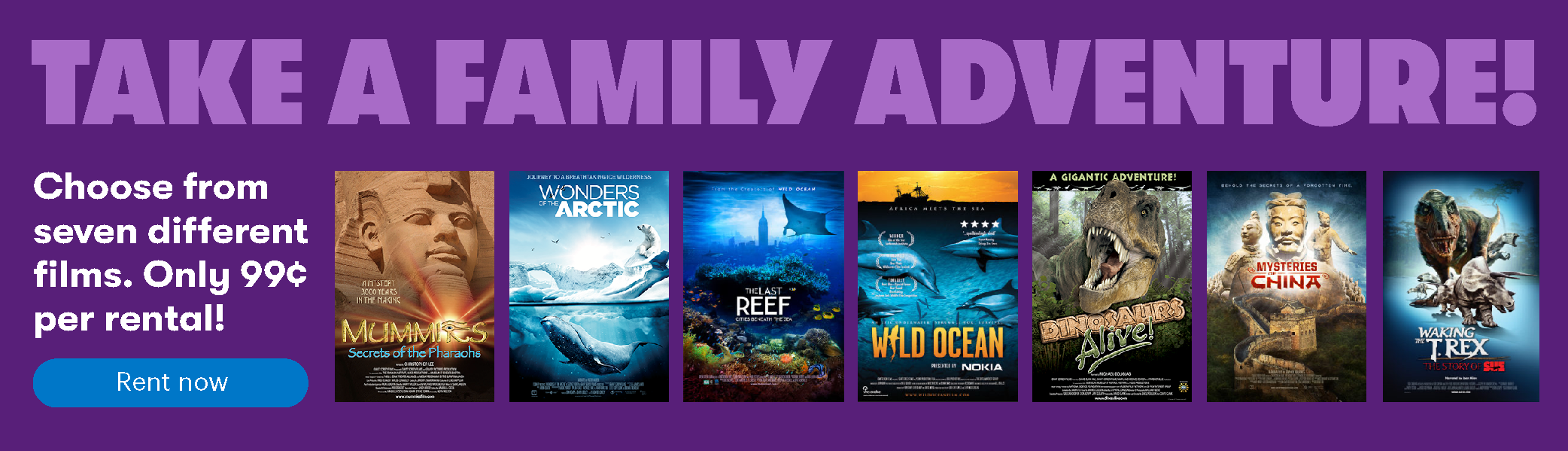 Take a family adventure! Choose form seven different IMAX films. Only $0.99 per rental!
